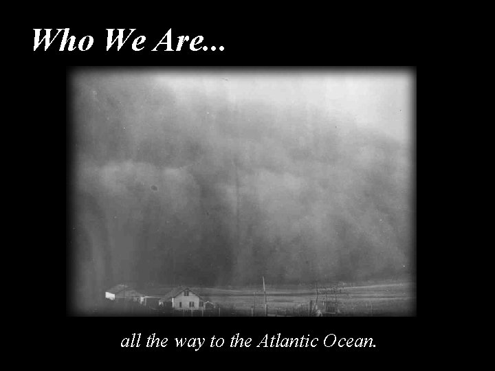 Who We Are. . . all the way to the Atlantic Ocean.