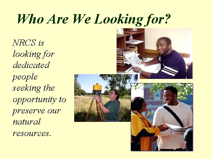 Who Are We Looking for? NRCS is looking for dedicated people seeking the opportunity