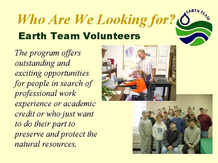 Who Are We Looking for? Earth Team Volunteers The program offers outstanding and exciting