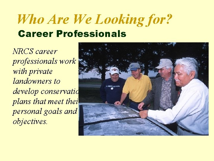 Who Are We Looking for? Career Professionals NRCS career professionals work with private landowners