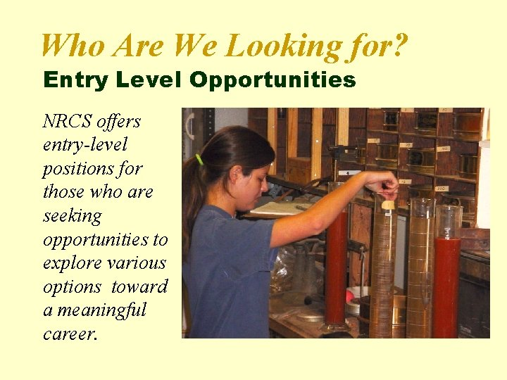 Who Are We Looking for? Entry Level Opportunities NRCS offers entry-level positions for those