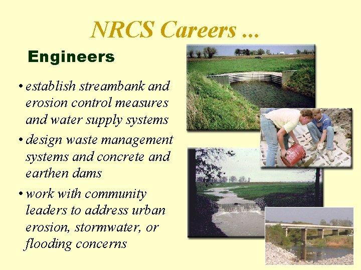 NRCS Careers. . . Engineers • establish streambank and erosion control measures and water