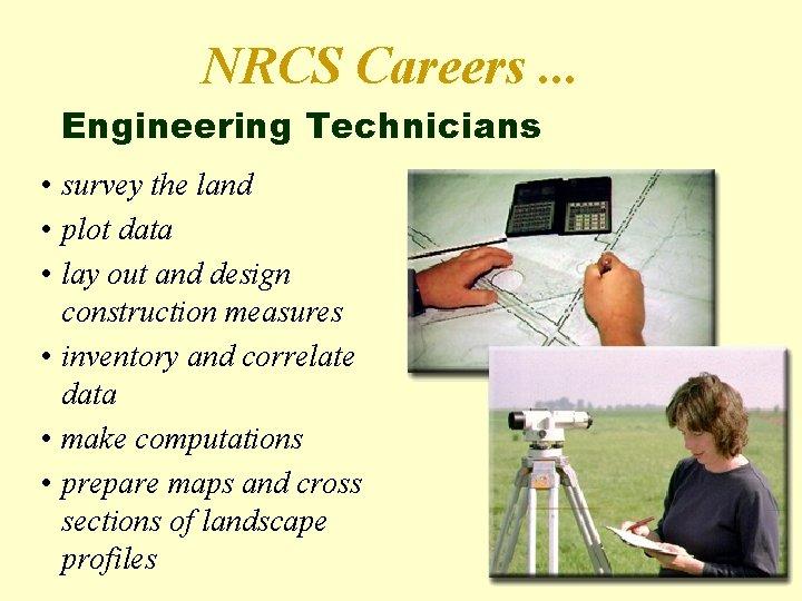 NRCS Careers. . . Engineering Technicians • survey the land • plot data •