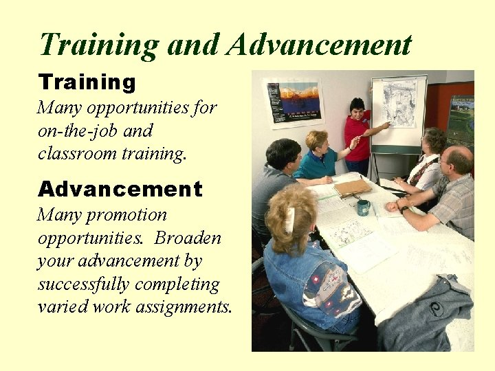 Training and Advancement Training Many opportunities for on-the-job and classroom training. Advancement Many promotion