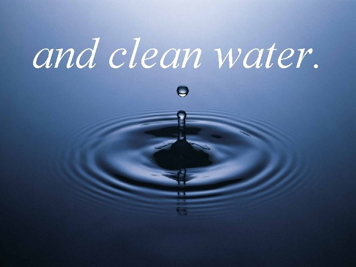 and clean water.