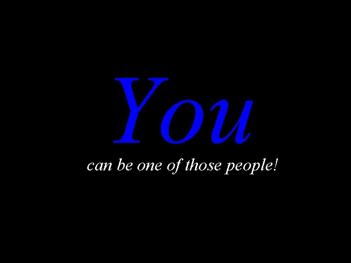 You can be one of those people!