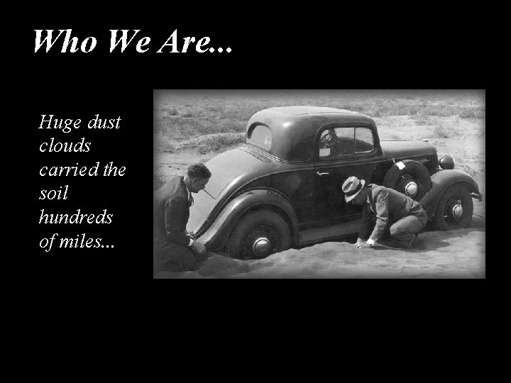 Who We Are. . . Huge dust clouds carried the soil hundreds of miles.