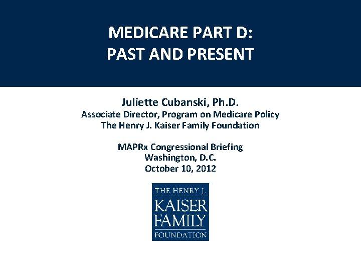 MEDICARE PART D: PAST AND PRESENT Juliette Cubanski, Ph. D. Associate Director, Program on