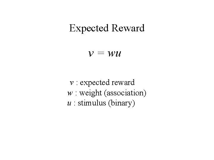 Expected Reward v = wu v : expected reward w : weight (association) u