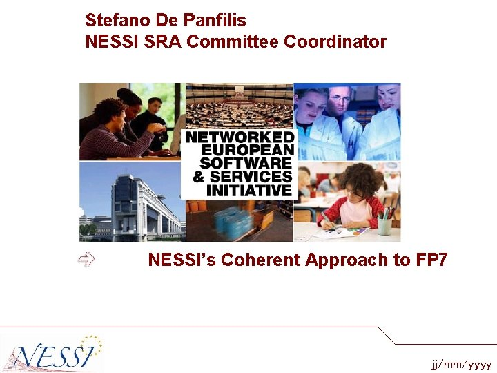 Stefano De Panfilis NESSI SRA Committee Coordinator NESSI's Coherent Approach to FP 7 jj/mm/yyyy