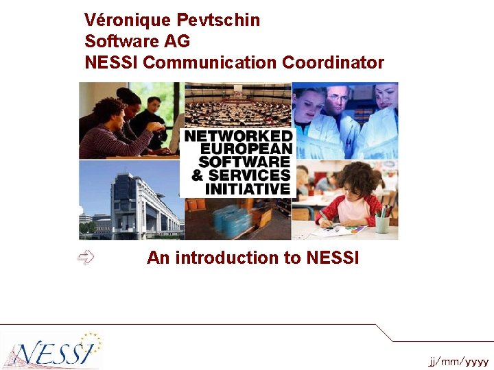 Véronique Pevtschin Software AG NESSI Communication Coordinator An introduction to NESSI jj/mm/yyyy