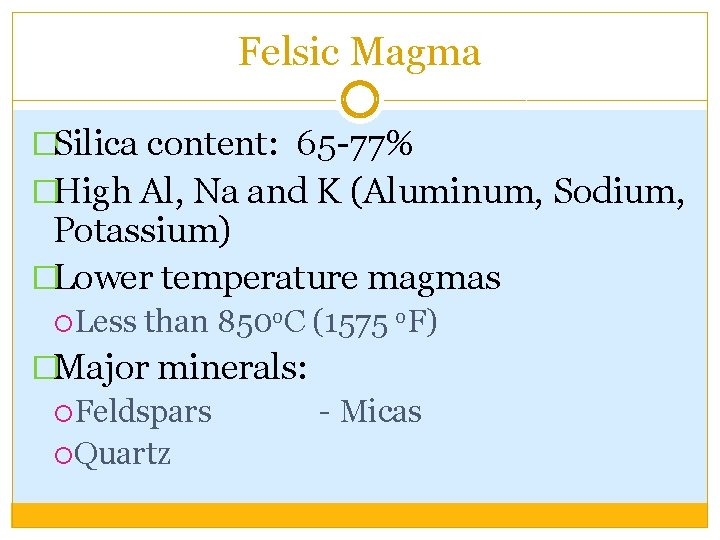 Felsic Magma �Silica content: 65 -77% �High Al, Na and K (Aluminum, Sodium, Potassium)