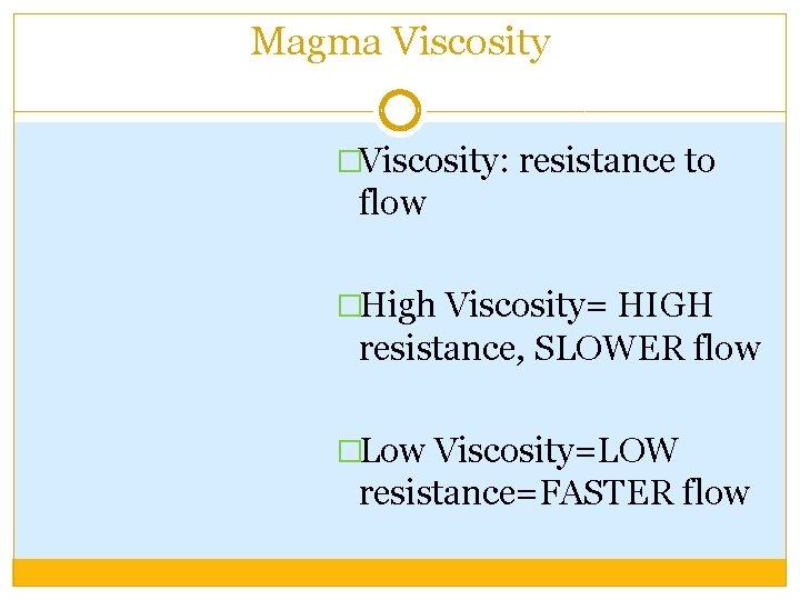 Magma Viscosity �Viscosity: resistance to flow �High Viscosity= HIGH resistance, SLOWER flow �Low Viscosity=LOW