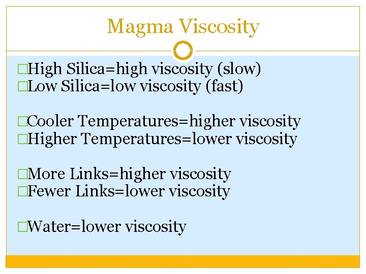 Magma Viscosity �High Silica=high viscosity (slow) �Low Silica=low viscosity (fast) �Cooler Temperatures=higher viscosity �Higher
