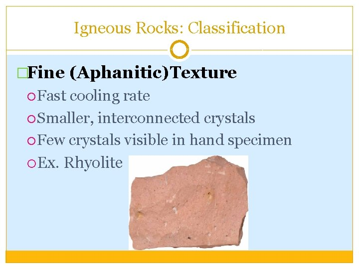 Igneous Rocks: Classification �Fine (Aphanitic)Texture Fast cooling rate Smaller, interconnected crystals Few crystals visible