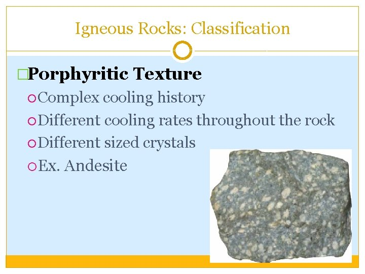 Igneous Rocks: Classification �Porphyritic Texture Complex cooling history Different cooling rates throughout the rock