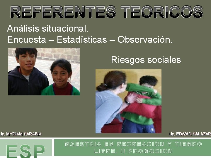 REFERENTES TEORICOS Análisis situacional. Encuesta – Estadísticas – Observación. Lic. MYRIAM SARABIA Riesgos sociales