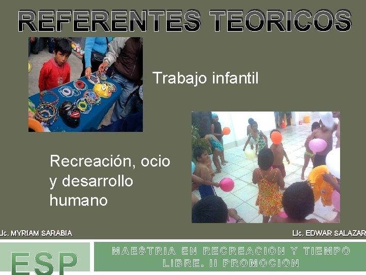 REFERENTES TEORICOS Trabajo infantil Recreación, ocio y desarrollo humano Lic. MYRIAM SARABIA Lic. EDWAR