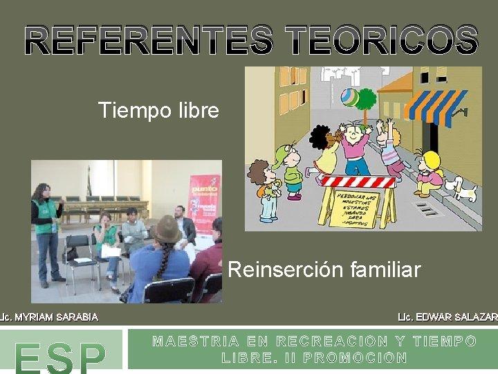 REFERENTES TEORICOS Tiempo libre Lic. MYRIAM SARABIA Reinserción familiar Lic. EDWAR SALAZAR