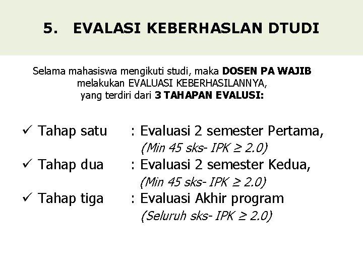 5. EVALASI KEBERHASLAN DTUDI Selama mahasiswa mengikuti studi, maka DOSEN PA WAJIB melakukan EVALUASI