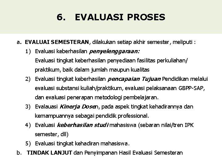 6. EVALUASI PROSES a. EVALUAI SEMESTERAN, dilakukan setiap akhir semester, meliputi : 1) Evaluasi