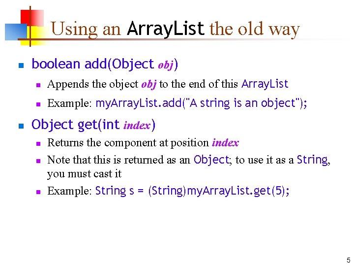 Using an Array. List the old way n n boolean add(Object obj) n Appends