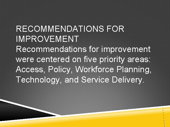 RECOMMENDATIONS FOR IMPROVEMENT Recommendations for improvement were centered on five priority areas: Access, Policy,