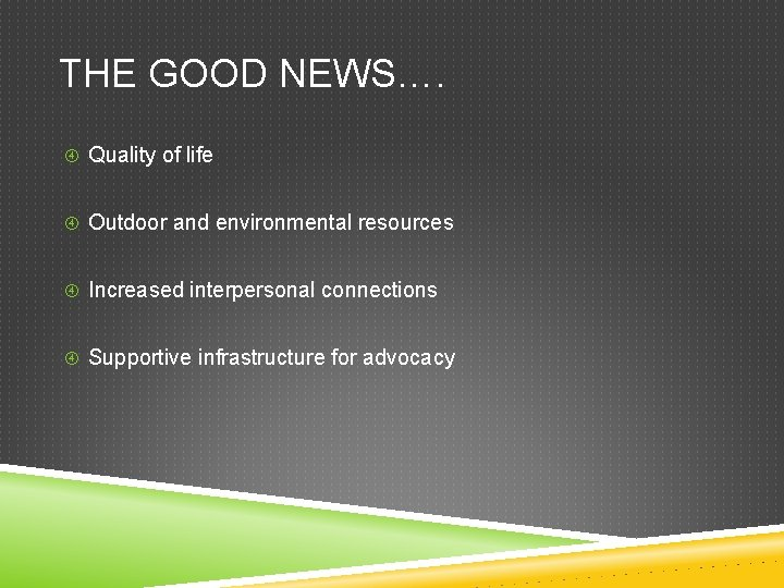 THE GOOD NEWS…. Quality of life Outdoor and environmental resources Increased interpersonal connections Supportive