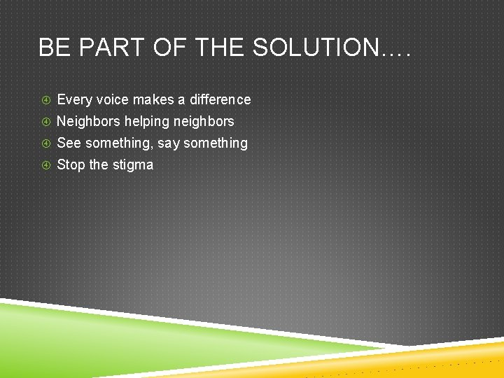 BE PART OF THE SOLUTION…. Every voice makes a difference Neighbors helping neighbors See