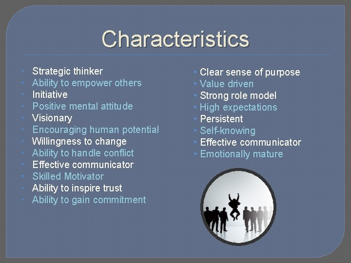 Characteristics • • • Strategic thinker Ability to empower others Initiative Positive mental attitude