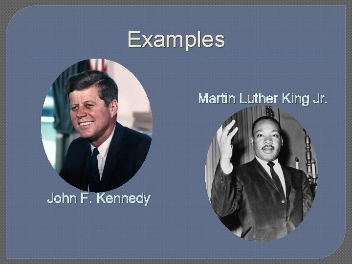 Examples Martin Luther King Jr. John F. Kennedy