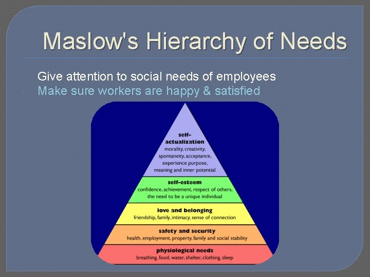 Maslow's Hierarchy of Needs Give attention to social needs of employees Make sure workers