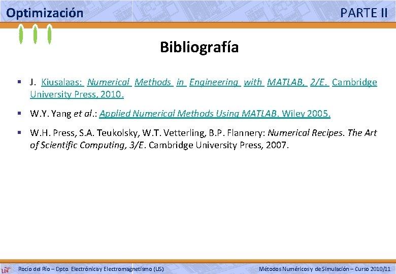 Optimización PARTE II Bibliografía § J. Kiusalaas: Numerical Methods in Engineering with MATLAB, 2/E.