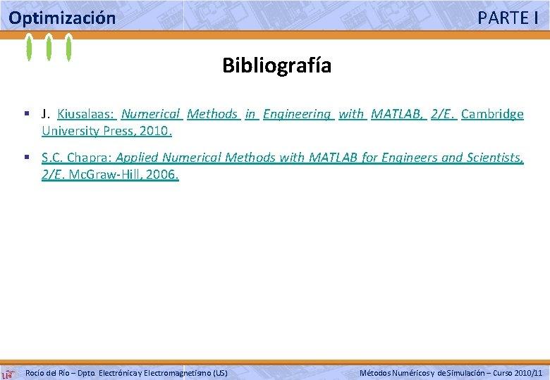 Optimización PARTE I Bibliografía § J. Kiusalaas: Numerical Methods in Engineering with MATLAB, 2/E.