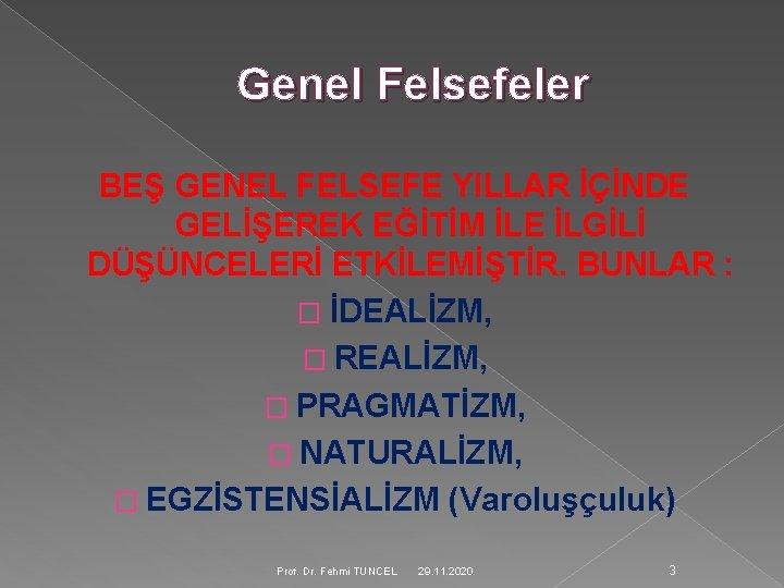Genel Felsefeler BEŞ GENEL FELSEFE YILLAR İÇİNDE GELİŞEREK EĞİTİM İLE İLGİLİ DÜŞÜNCELERİ ETKİLEMİŞTİR. BUNLAR
