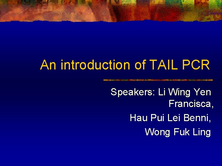An introduction of TAIL PCR Speakers: Li Wing Yen Francisca, Hau Pui Lei Benni,