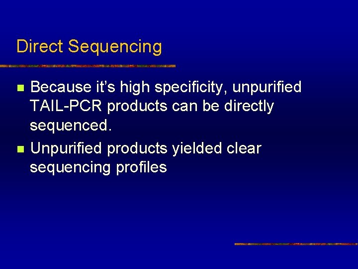 Direct Sequencing n n Because it's high specificity, unpurified TAIL-PCR products can be directly