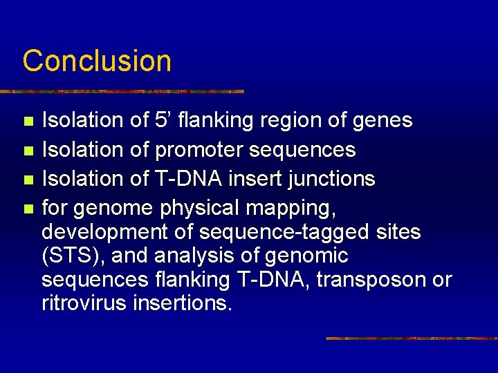 Conclusion n n Isolation of 5' flanking region of genes Isolation of promoter sequences