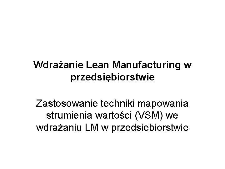 Wdrażanie Lean Manufacturing w przedsiębiorstwie Zastosowanie techniki mapowania strumienia wartości (VSM) we wdrażaniu LM