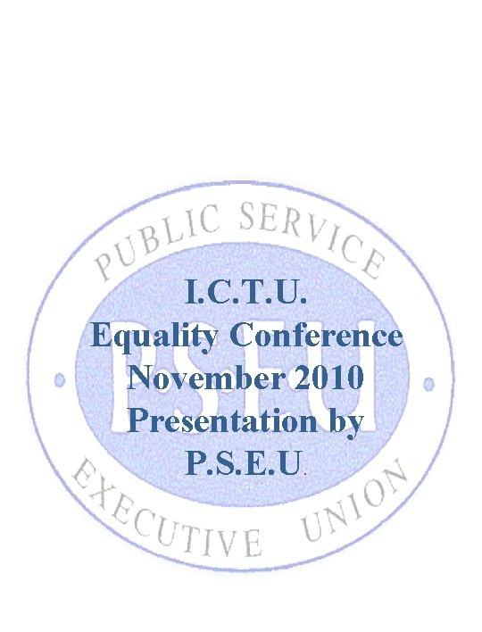 I. C. T. U. Equality Conference November 2010 Presentation by P. S. E. U.