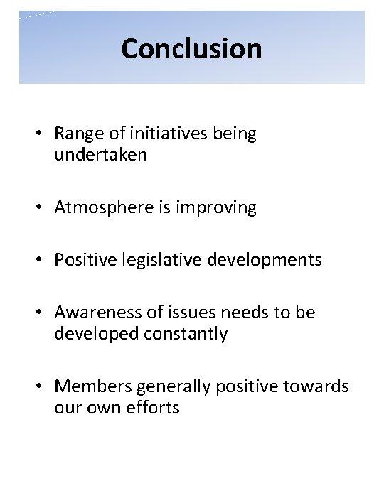 Conclusion • Range of initiatives being undertaken • Atmosphere is improving • Positive legislative