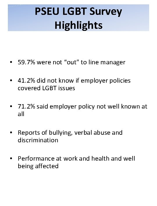 """PSEU LGBT Survey Highlights • 59. 7% were not """"out"""" to line manager •"""