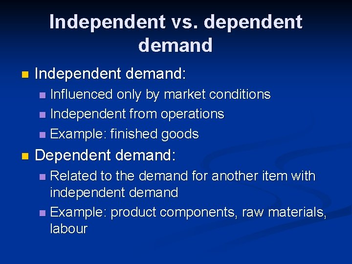 Independent vs. dependent demand n Independent demand: Influenced only by market conditions n Independent