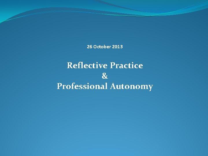 26 October 2013 Reflective Practice & Professional Autonomy