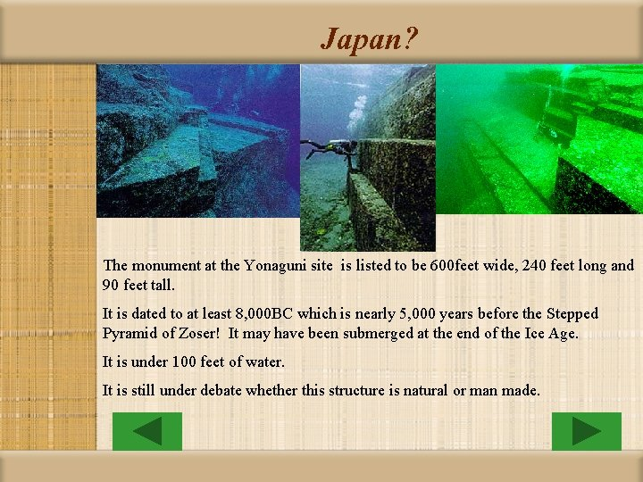 Japan? The monument at the Yonaguni site is listed to be 600 feet wide,