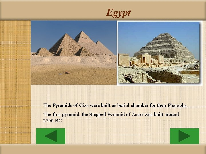 Egypt The Pyramids of Giza were built as burial chamber for their Pharaohs. The