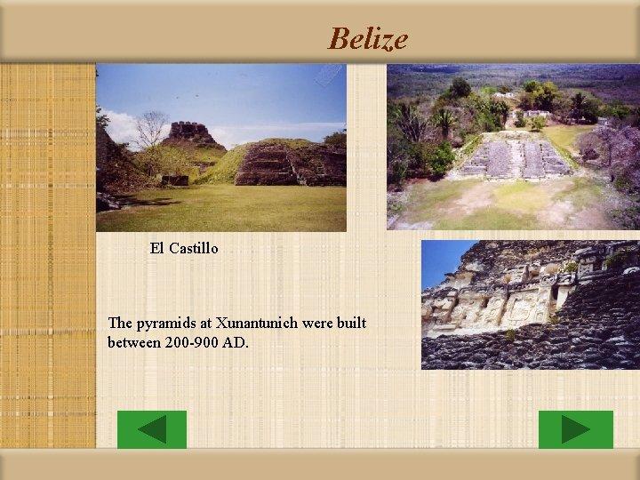 Belize El Castillo The pyramids at Xunantunich were built between 200 -900 AD.