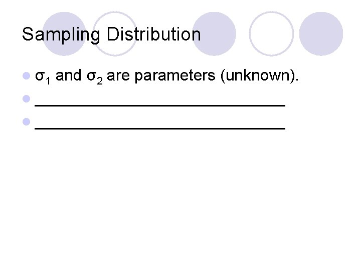 Sampling Distribution l σ1 and σ2 are parameters (unknown). l ____________________________