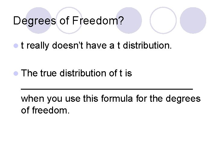 Degrees of Freedom? lt really doesn't have a t distribution. l The true distribution