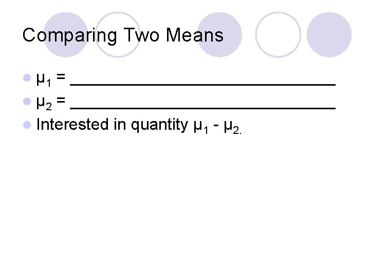 Comparing Two Means l μ 1 = _______________ l μ 2 = _______________ l